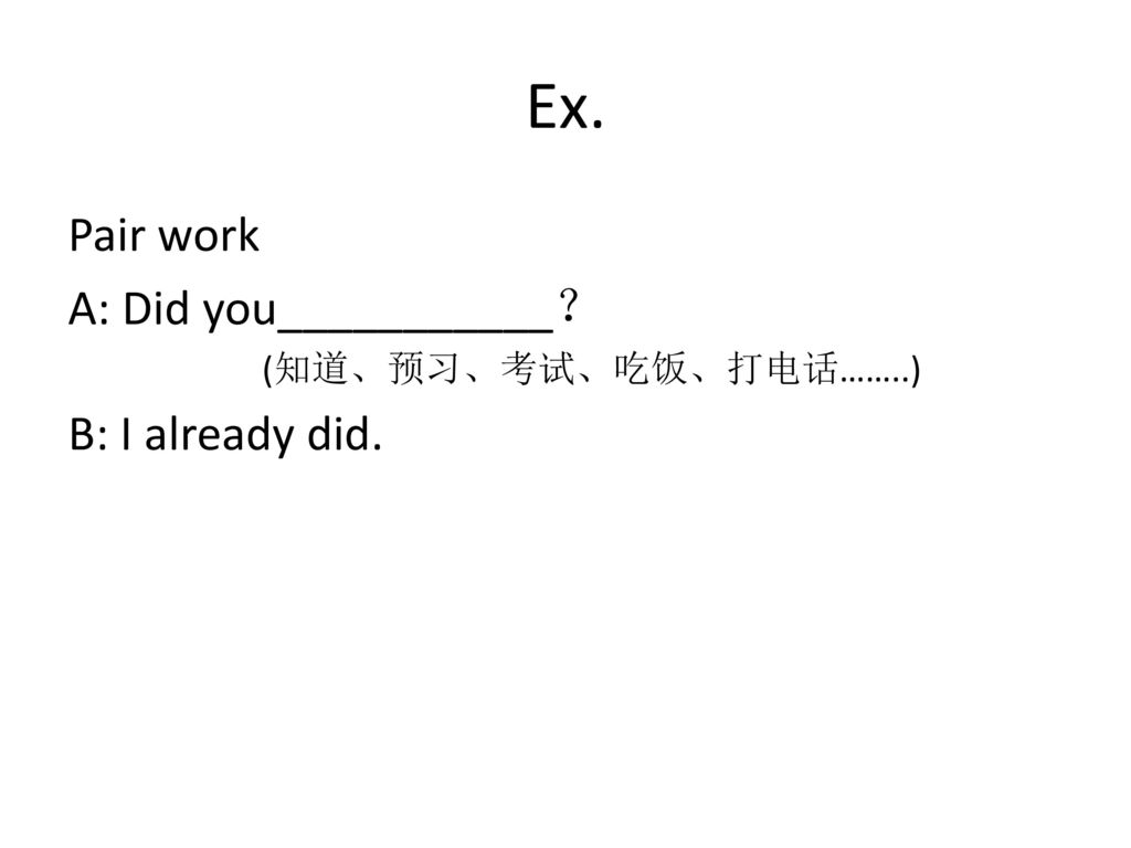 Ex. Pair work A: Did you___________? B: I already did.