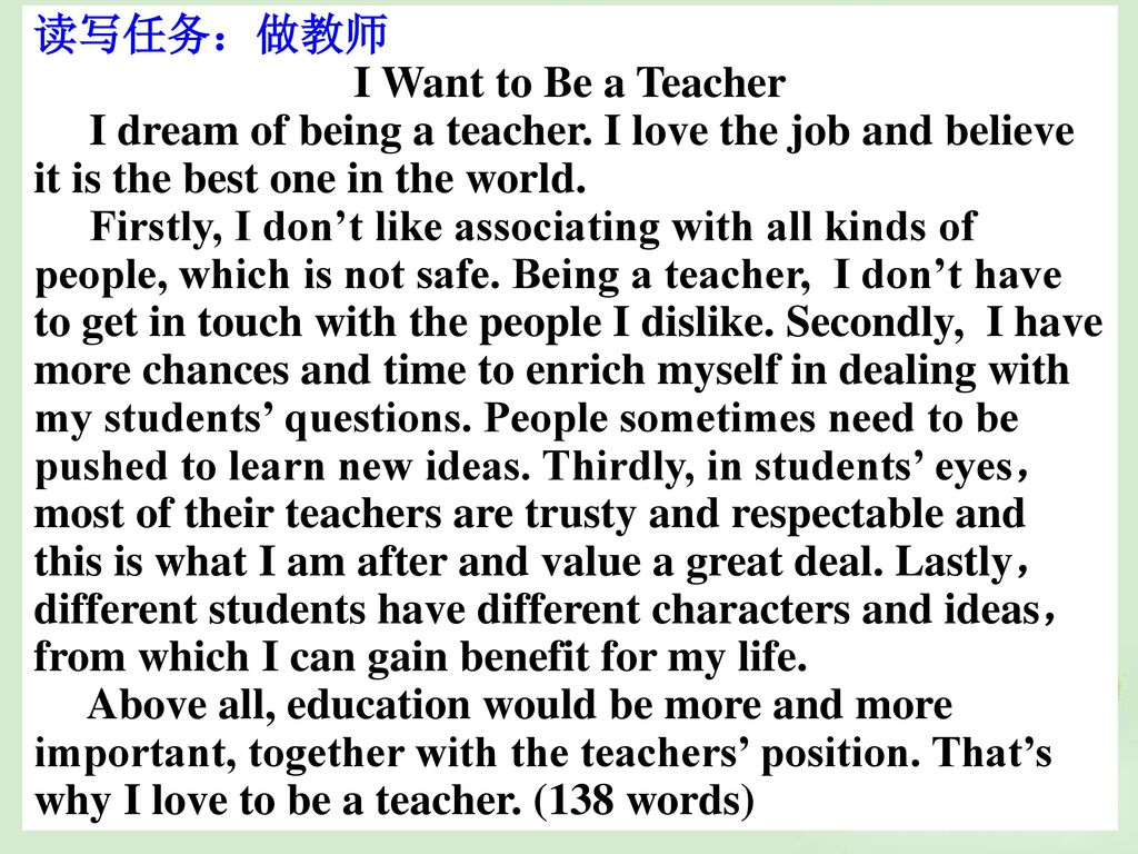 读写任务:做教师 I Want to Be a Teacher. I dream of being a teacher. I love the job and believe it is the best one in the world.