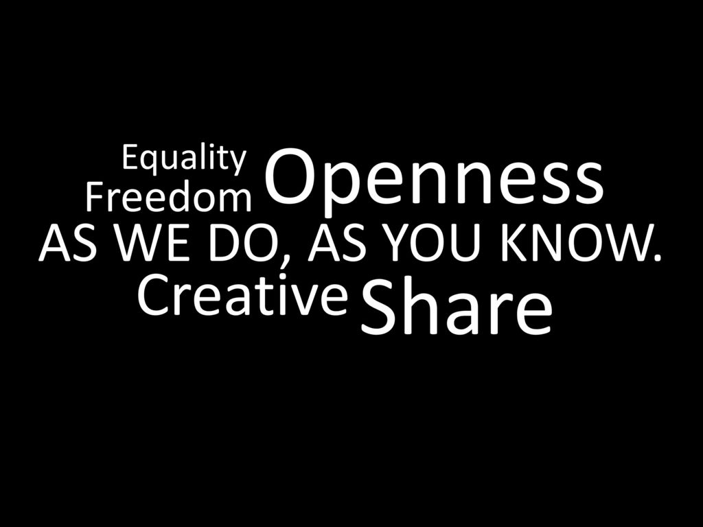 Openness Equality Freedom AS WE DO, AS YOU KNOW. Creative Share