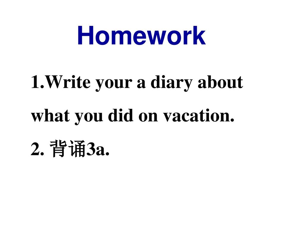 Homework Write your a diary about what you did on vacation. 2. 背诵3a.