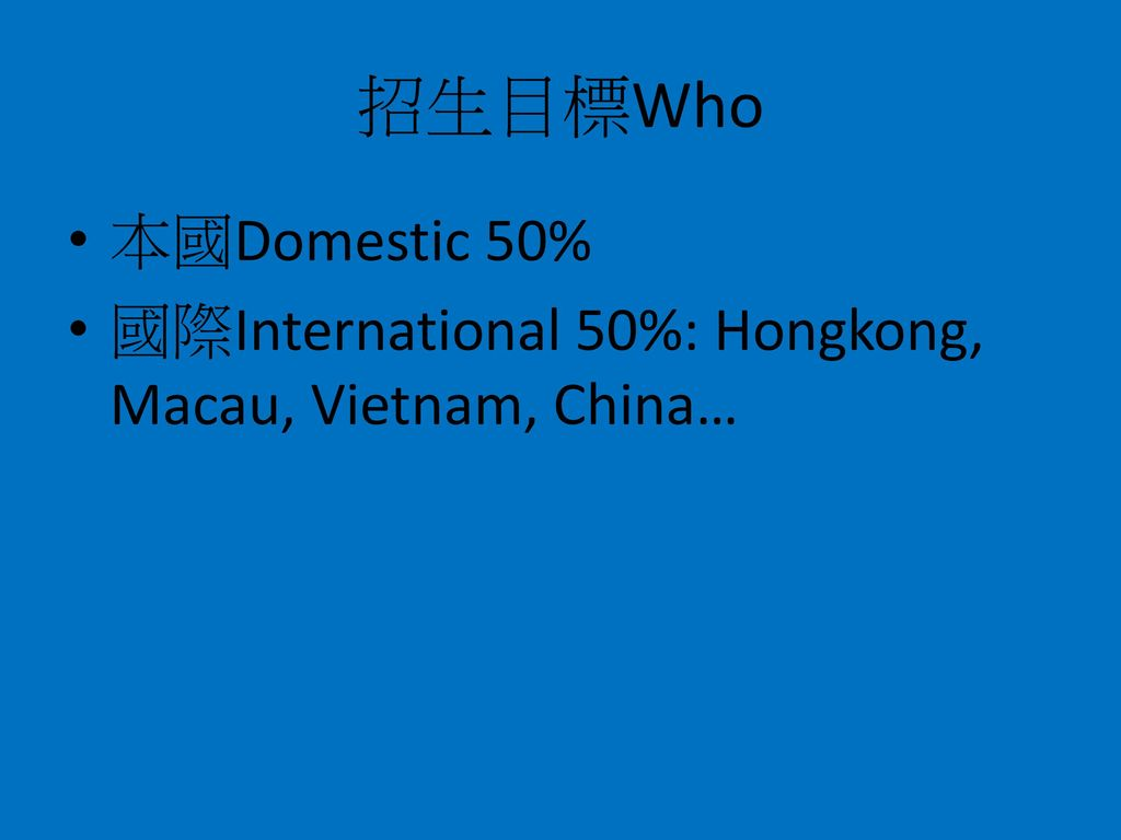 招生目標Who 本國Domestic 50% 國際International 50%: Hongkong, Macau, Vietnam, China…