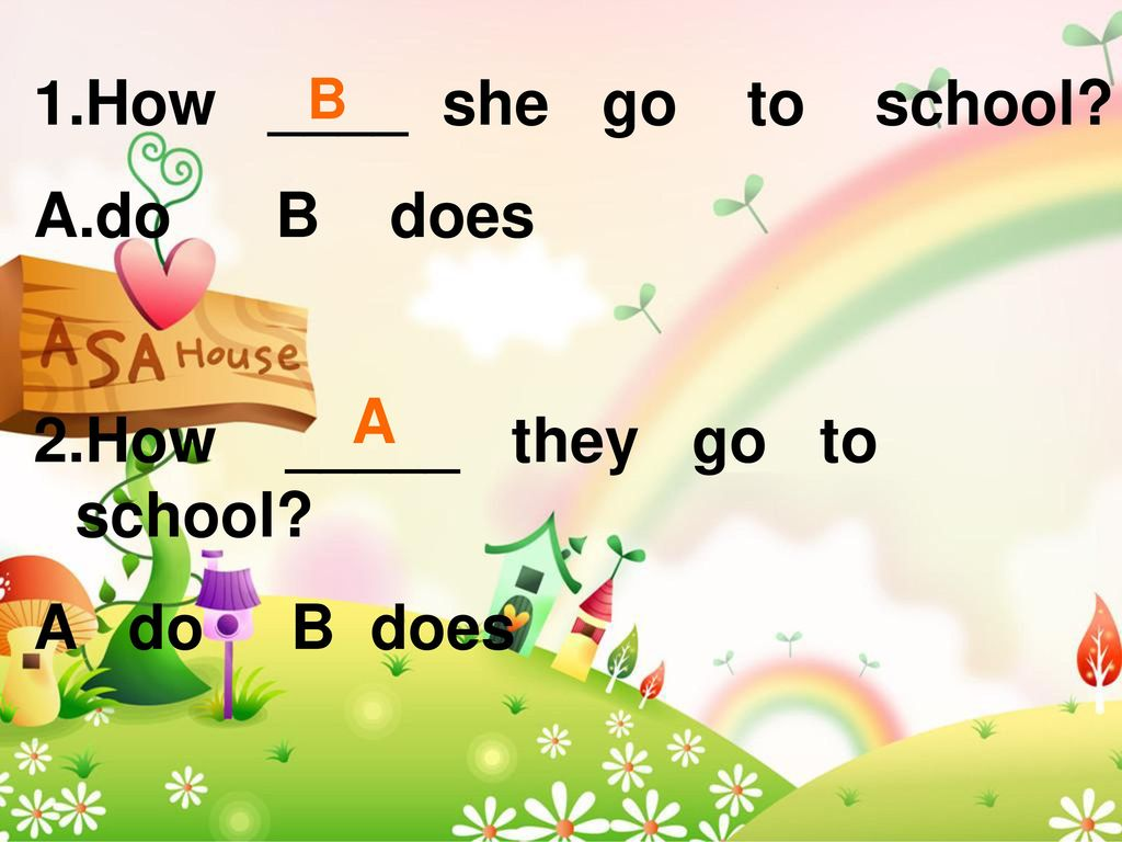 1.How ____ she go to school do B does