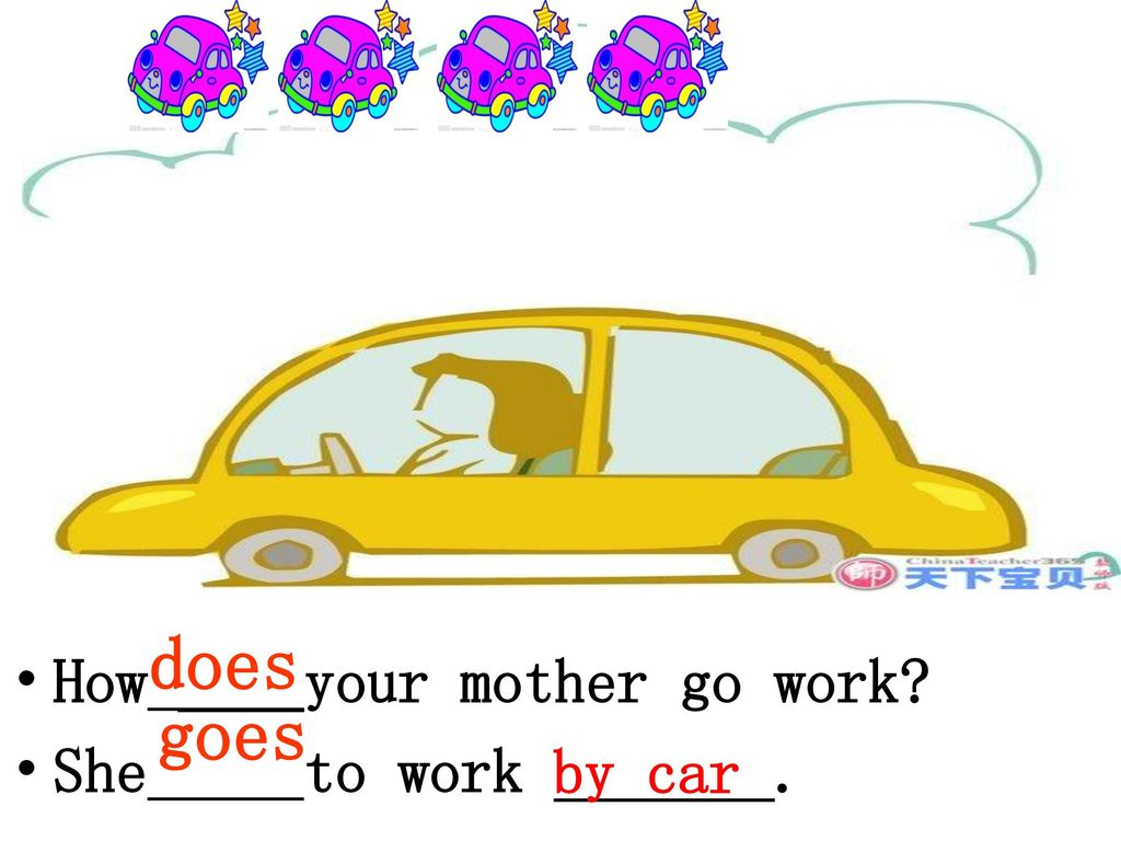 does How ____your mother go work She to work _______. goes by car