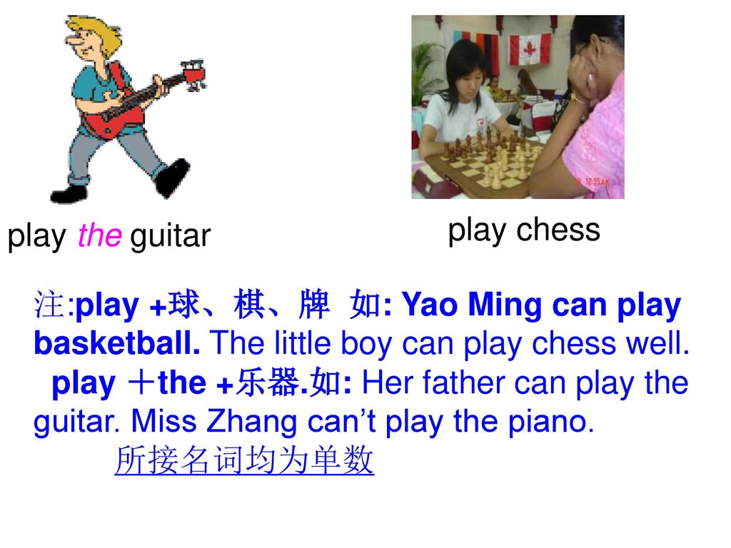 play chess play the guitar. 注:play +球、棋、牌 如: Yao Ming can play basketball. The little boy can play chess well.