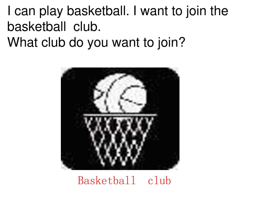 I can play basketball. I want to join the basketball club.