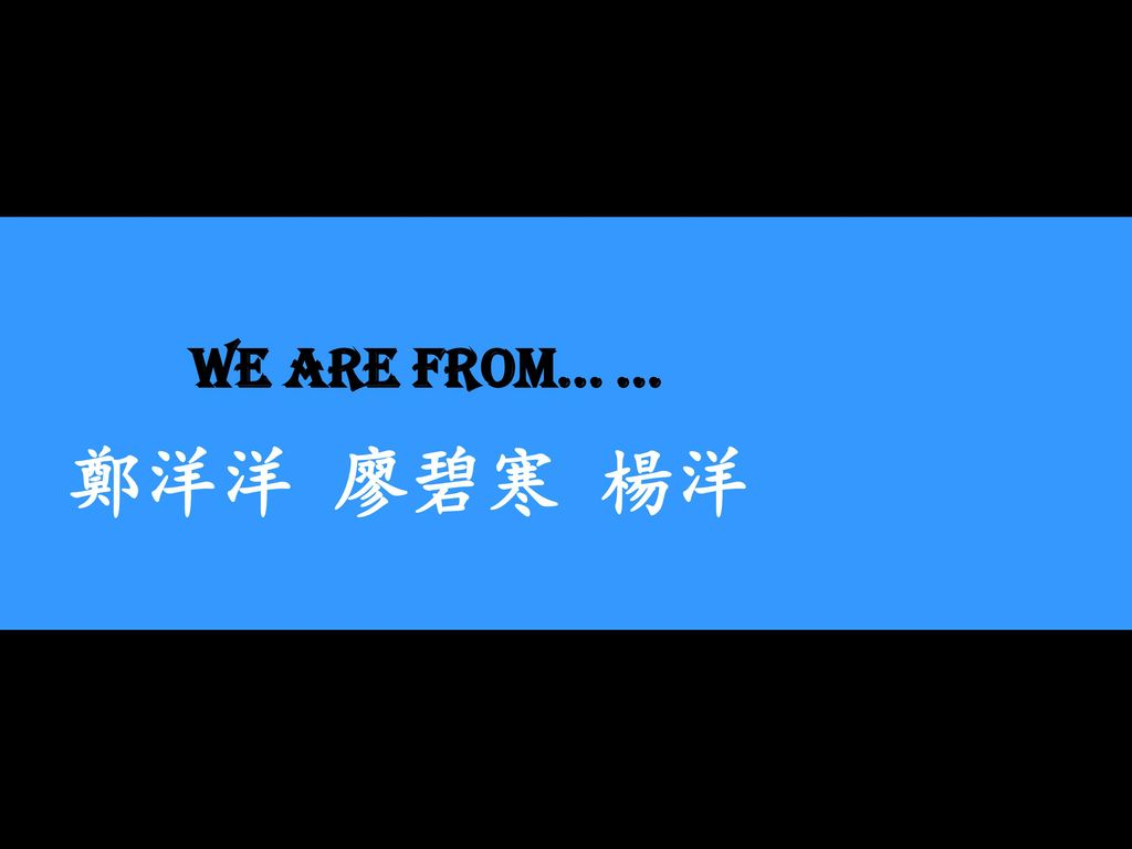 We are from… … 鄭洋洋 廖碧寒 楊洋