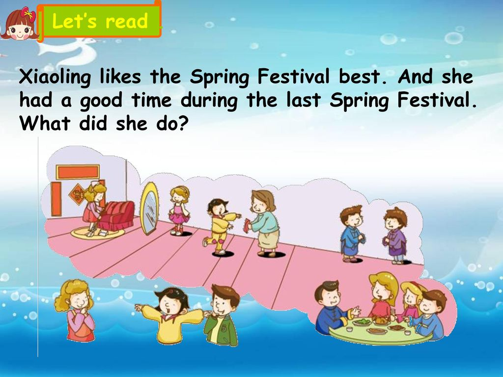 Let's read . Xiaoling likes the Spring Festival best. And she had a good time during the last Spring Festival. What did she do
