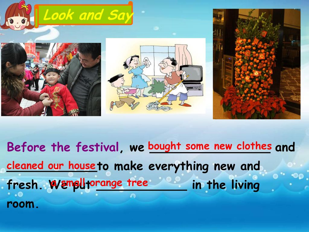 Look and Say Before the festival, we ________________ and ____________to make everything new and fresh. We put ____________ in the living room.