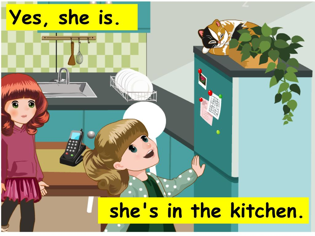 Yes, she is. she s in the kitchen.