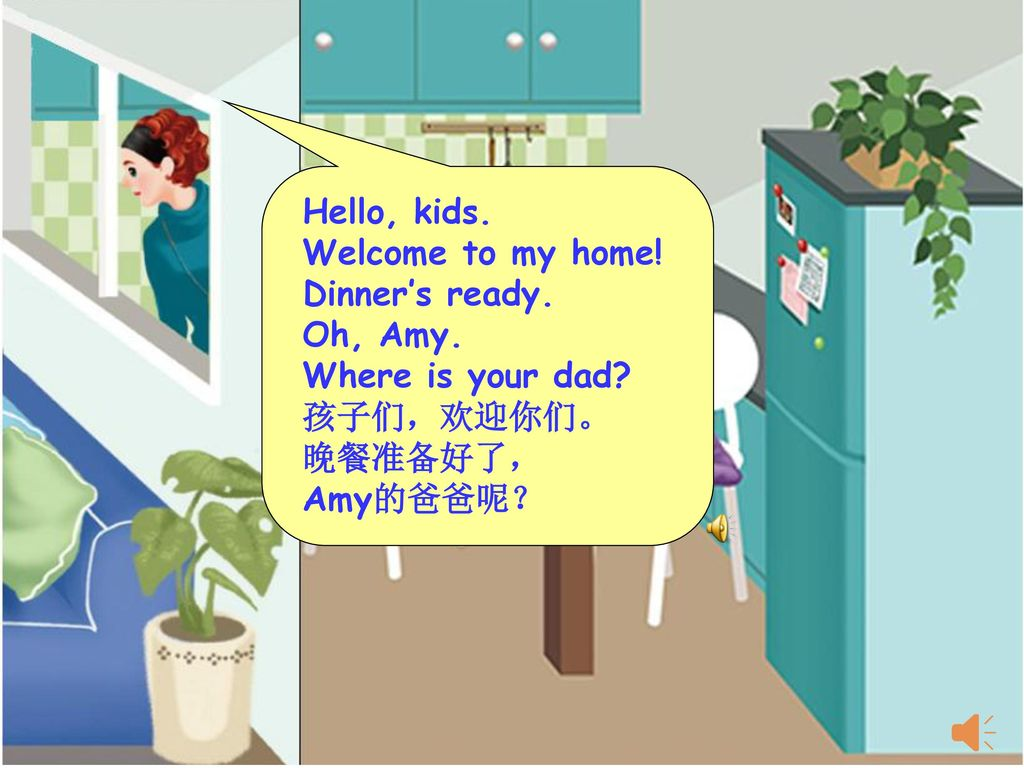 Hello, kids. Welcome to my home! Dinner's ready. Oh, Amy. Where is your dad 孩子们,欢迎你们。 晚餐准备好了,