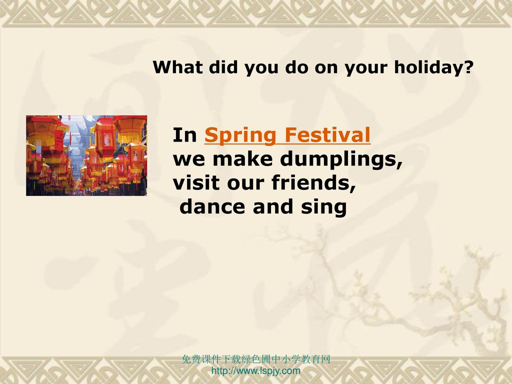 In Spring Festival we make dumplings, visit our friends,