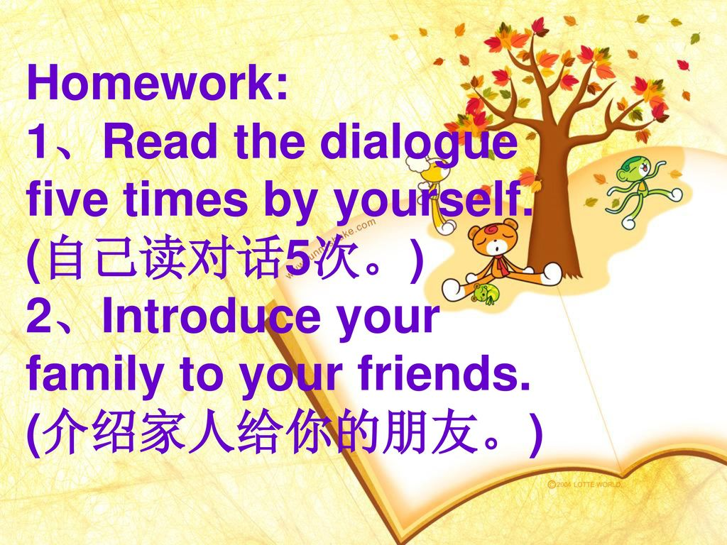 Homework: 1、Read the dialogue five times by yourself. (自己读对话5次。) 2、Introduce your family to your friends.