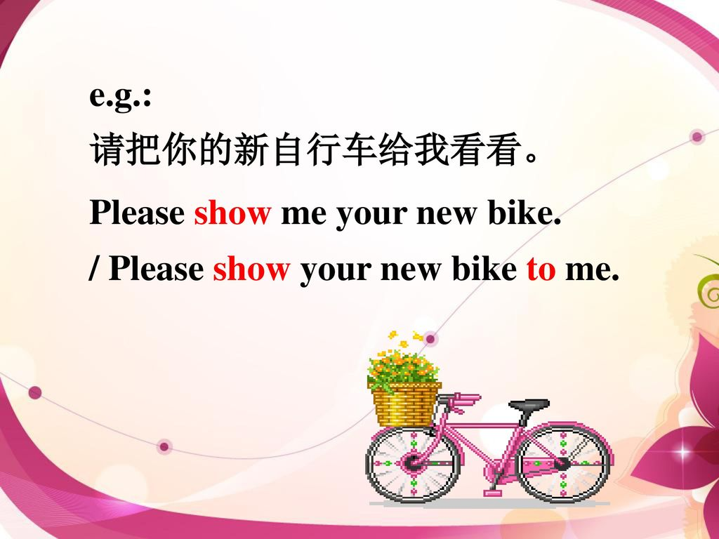 Please show me your new bike. / Please show your new bike to me.