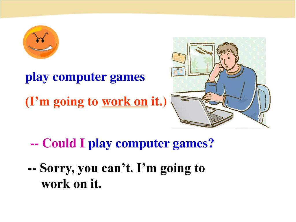 play computer games (I'm going to work on it.) -- Could I play computer games -- Sorry, you can't. I'm going to.