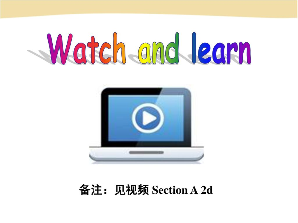 Watch and learn 备注:见视频 Section A 2d