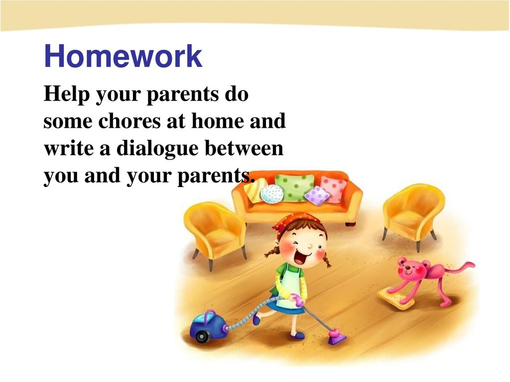 Homework Help your parents do some chores at home and write a dialogue between you and your parents.