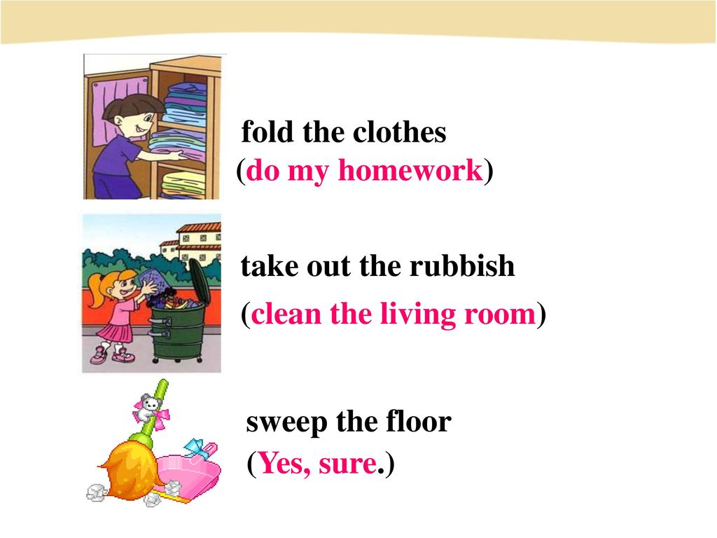 fold the clothes (do my homework) take out the rubbish. (clean the living room) sweep the floor.