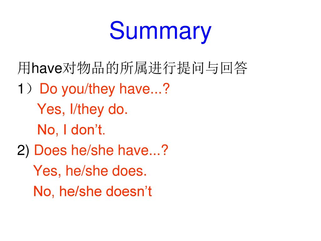 Summary 用have对物品的所属进行提问与回答 1)Do you/they have.... Yes, I/they do.