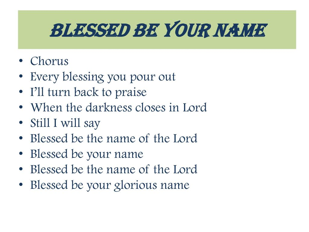 Blessed be your name Chorus Every blessing you pour out