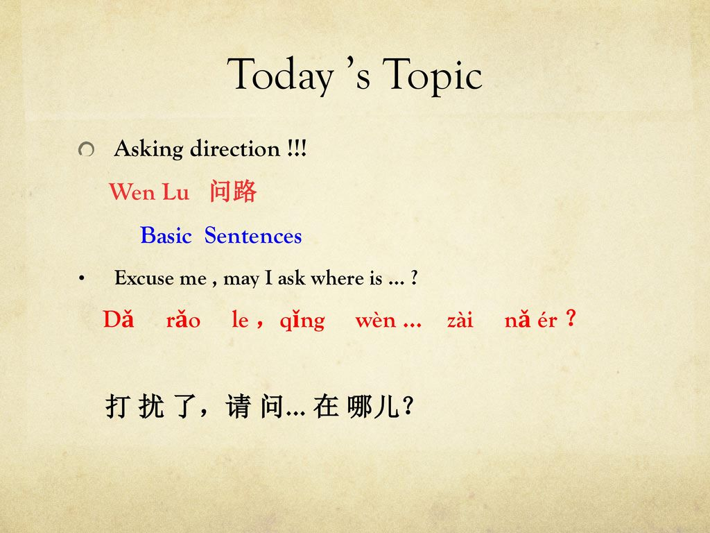Today 's Topic 打 扰 了,请 问… 在 哪儿? Asking direction !!! Wen Lu 问路