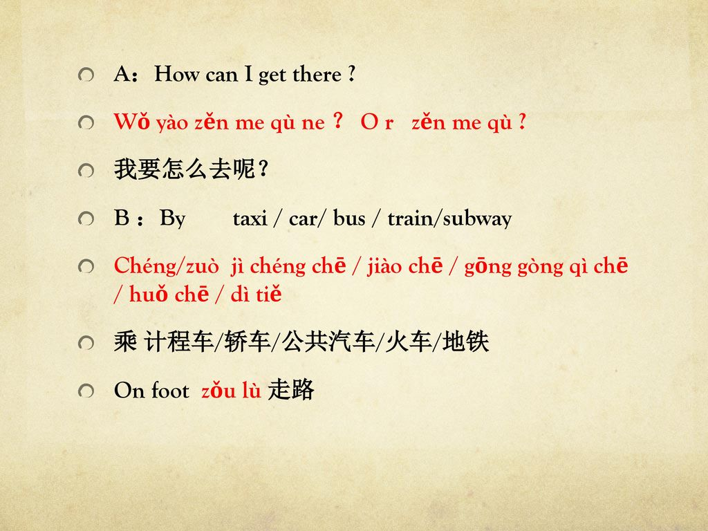 A:How can I get there Wǒ yào zěn me qù ne ? O r zěn me qù 我要怎么去呢? B :By taxi / car/ bus / train/subway.