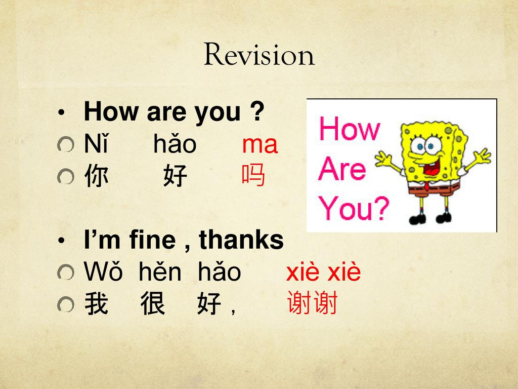 Revision How are you Nǐ hǎo ma 你 好 吗 I'm fine , thanks