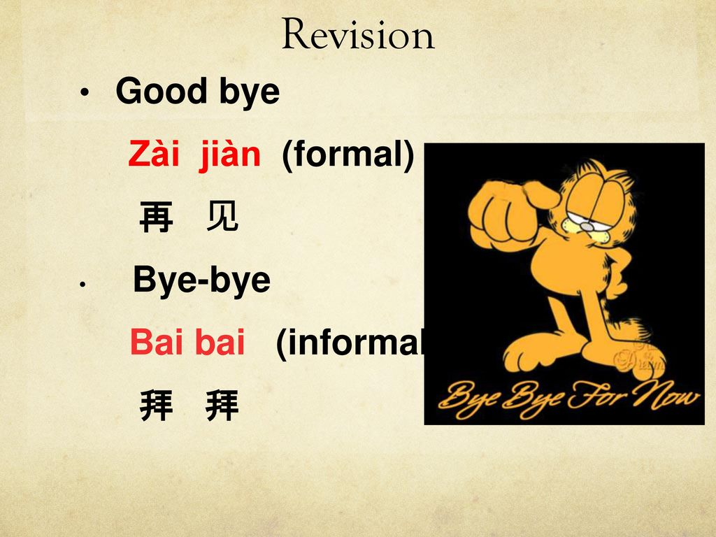 Revision Good bye Zài jiàn (formal) 再 见 Bye-bye Bai bai (informal) 拜 拜