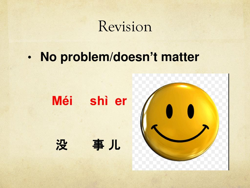 Revision No problem/doesn't matter Méi shì er 没 事 儿