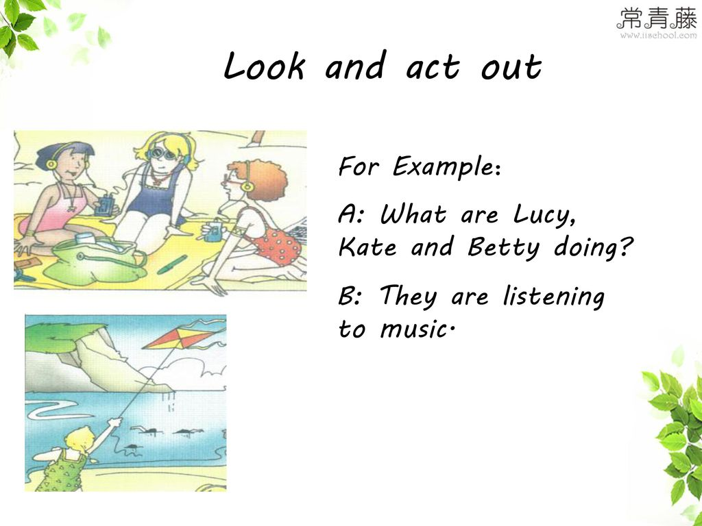 Look and act out For Example: A: What are Lucy, Kate and Betty doing