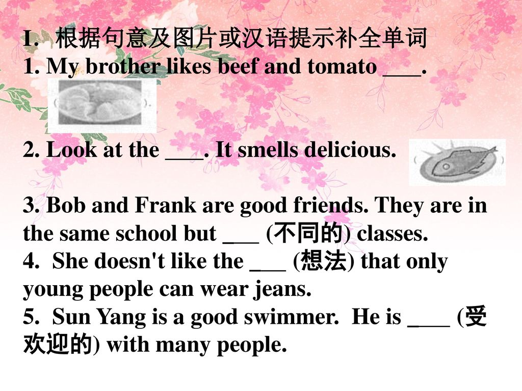 I.根据句意及图片或汉语提示补全单词 1. My brother likes beef and tomato . 2. Look at the . It smells delicious.