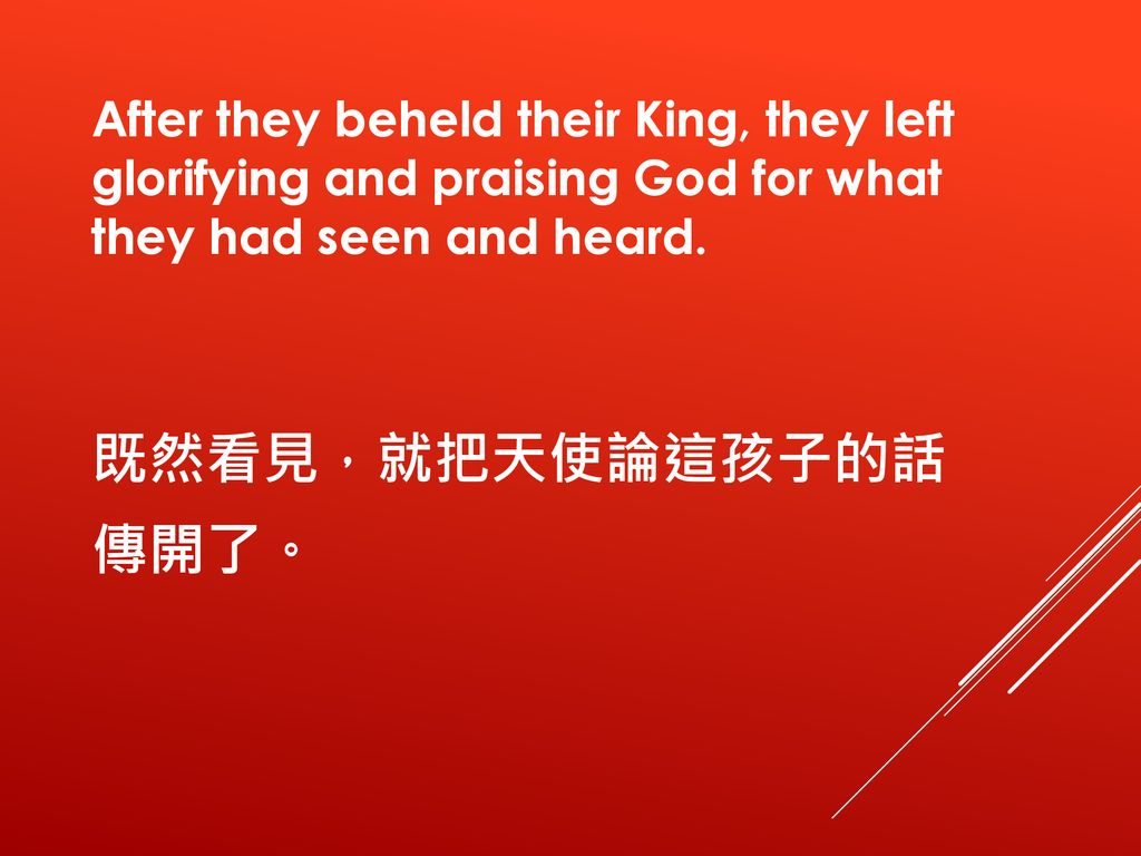 After they beheld their King, they left glorifying and praising God for what they had seen and heard.