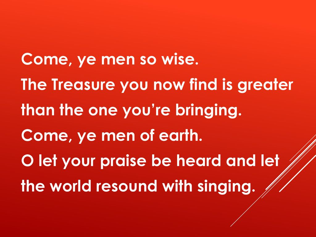 Come, ye men so wise. The Treasure you now find is greater than the one you're bringing.