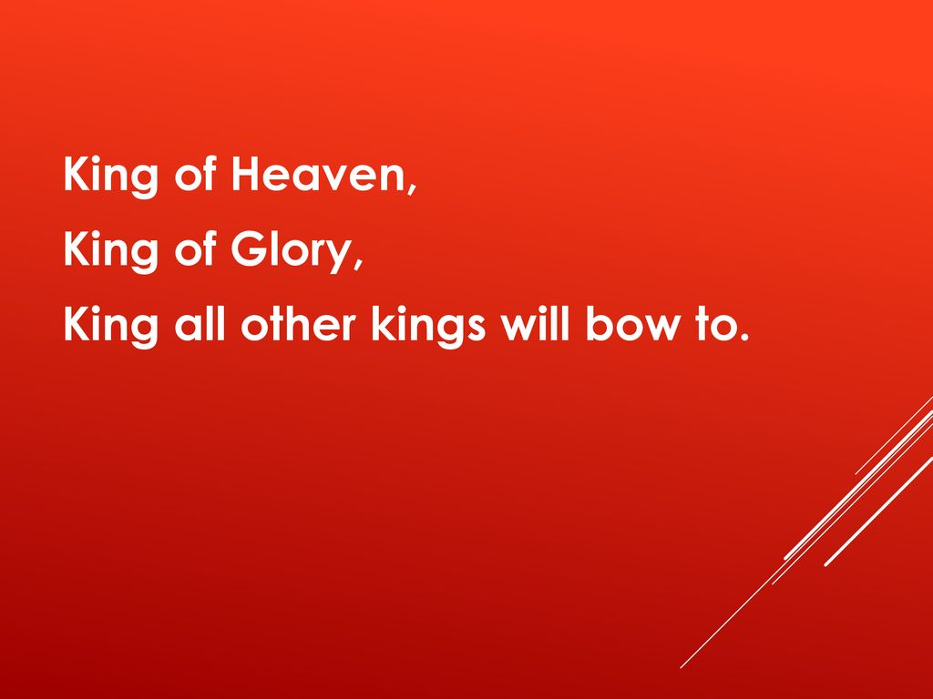 King of Heaven, King of Glory, King all other kings will bow to.