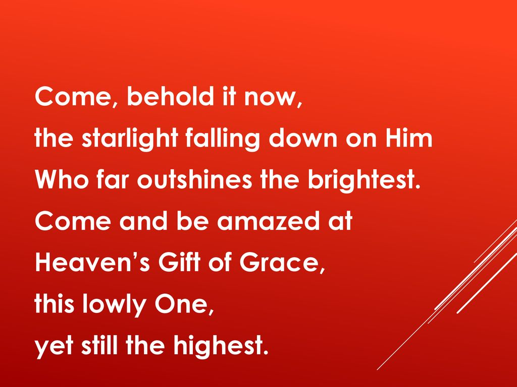 Come, behold it now, the starlight falling down on Him Who far outshines the brightest.