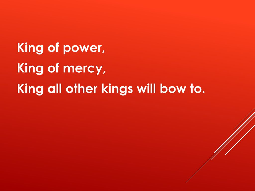 King of power, King of mercy, King all other kings will bow to.
