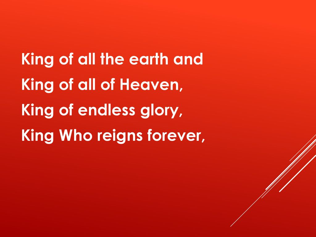 King of all the earth and King of all of Heaven, King of endless glory, King Who reigns forever,