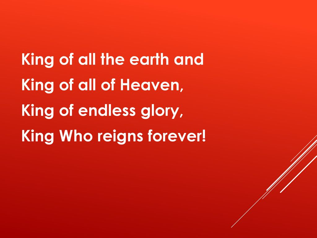 King of all the earth and King of all of Heaven, King of endless glory, King Who reigns forever!