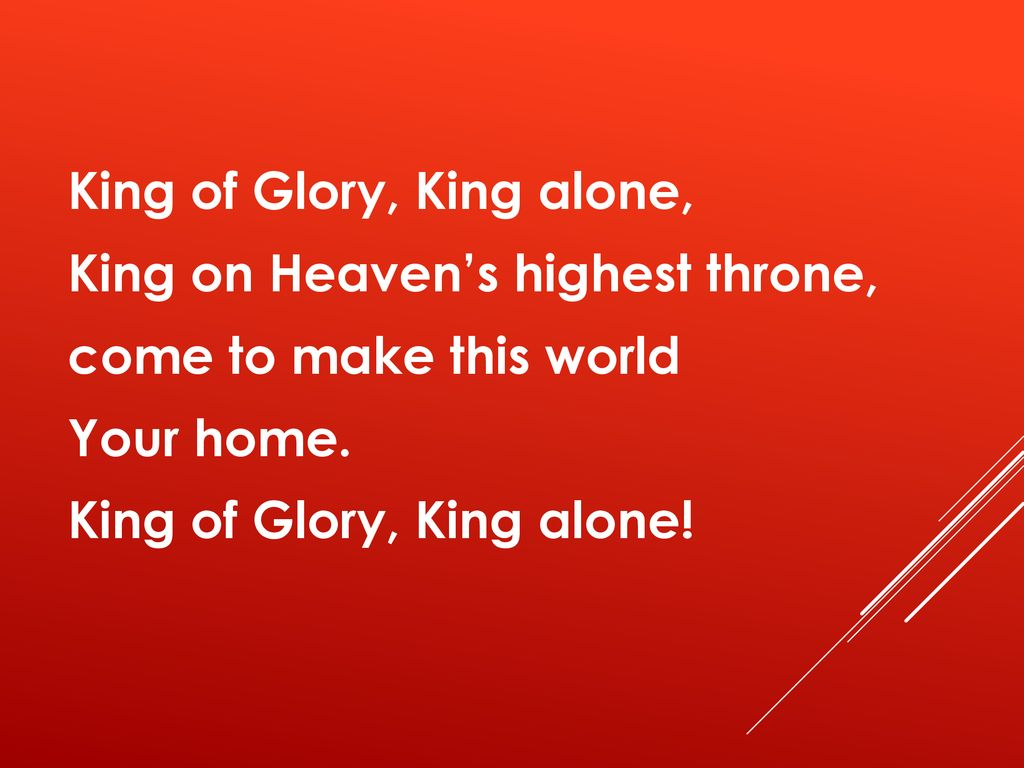 King of Glory, King alone, King on Heaven's highest throne, come to make this world Your home.
