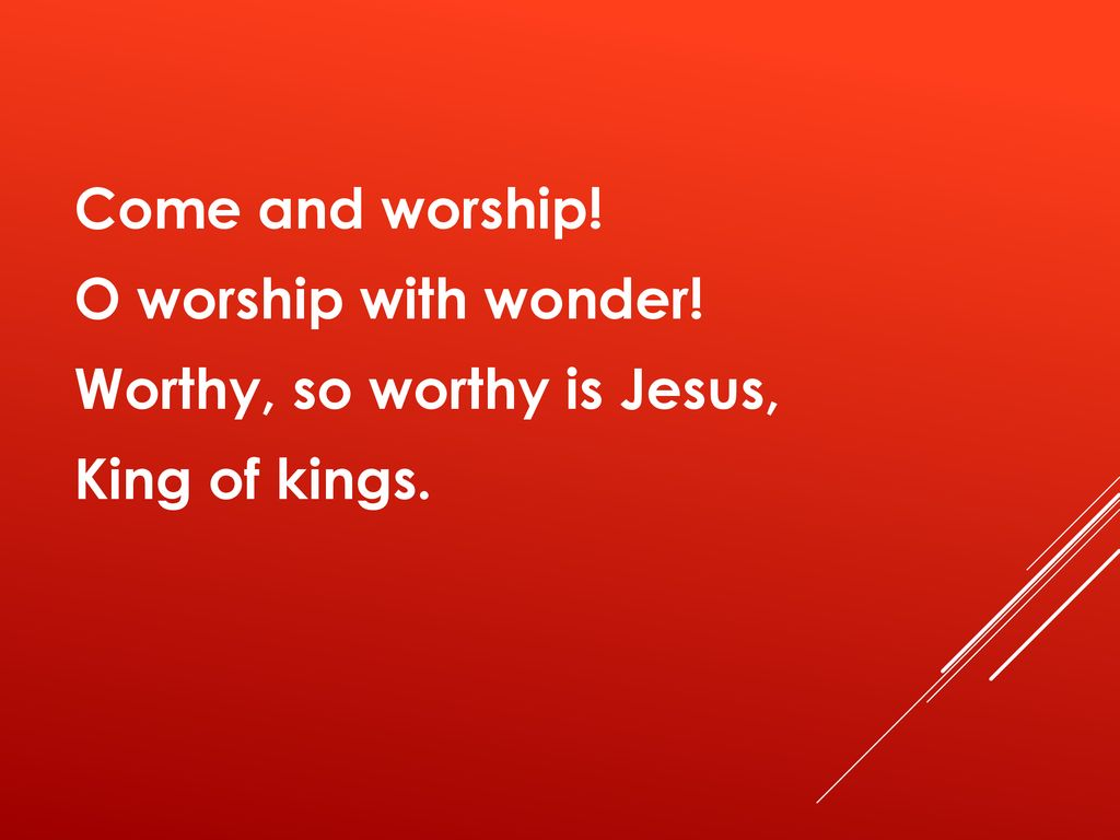 Come and worship. O worship with wonder