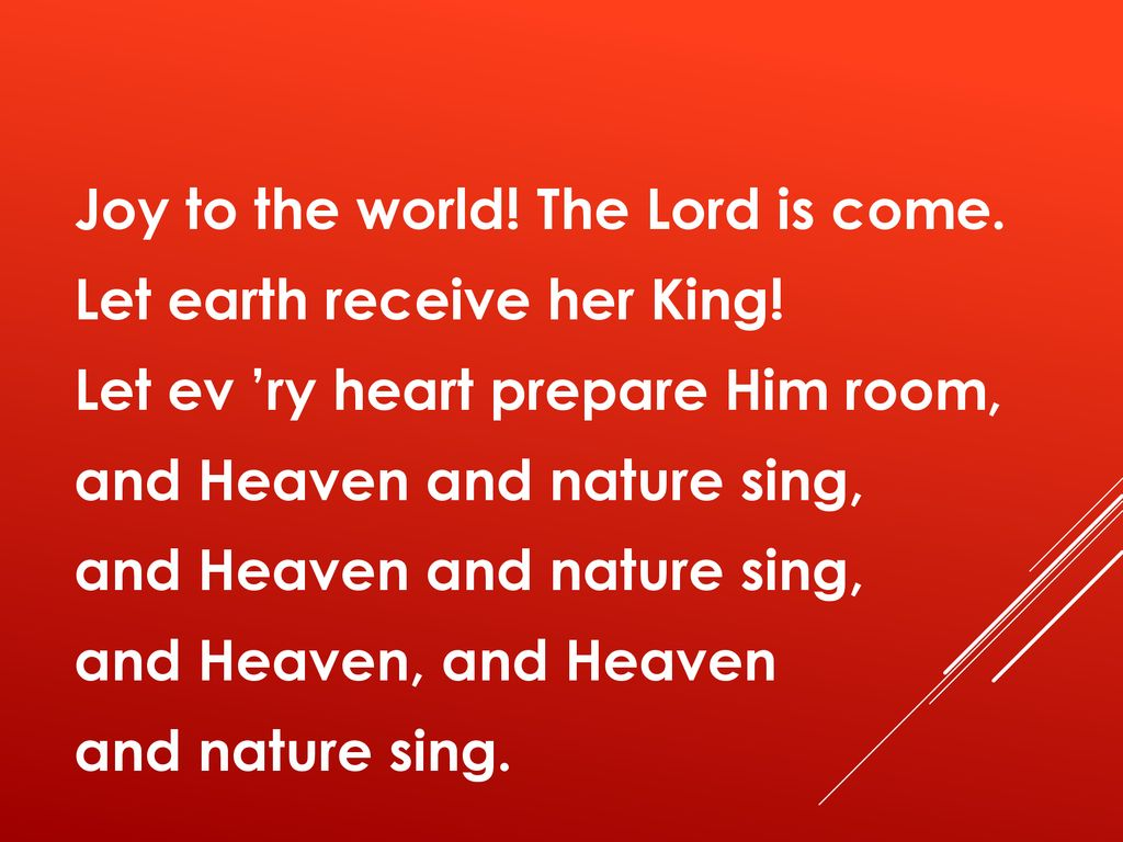 Joy to the world. The Lord is come. Let earth receive her King