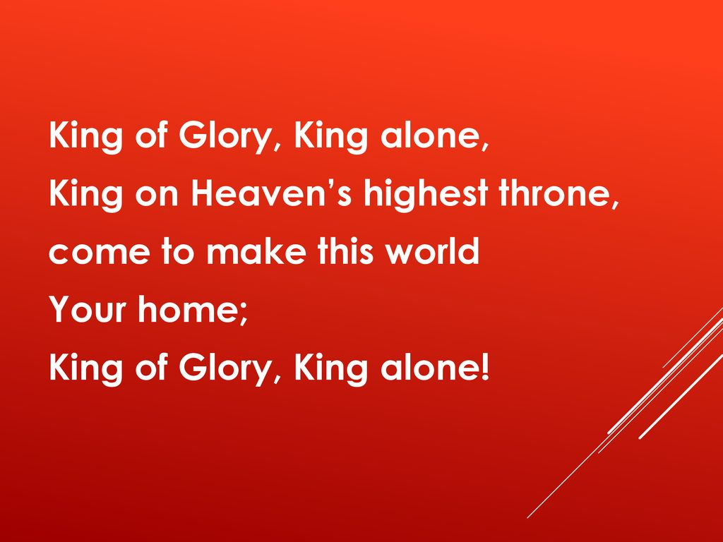 King of Glory, King alone, King on Heaven's highest throne, come to make this world Your home; King of Glory, King alone!