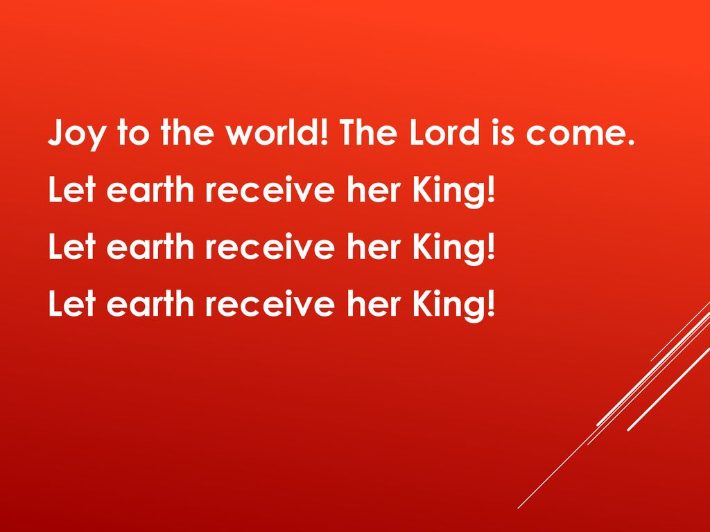 Joy to the world! The Lord is come. Let earth receive her King!