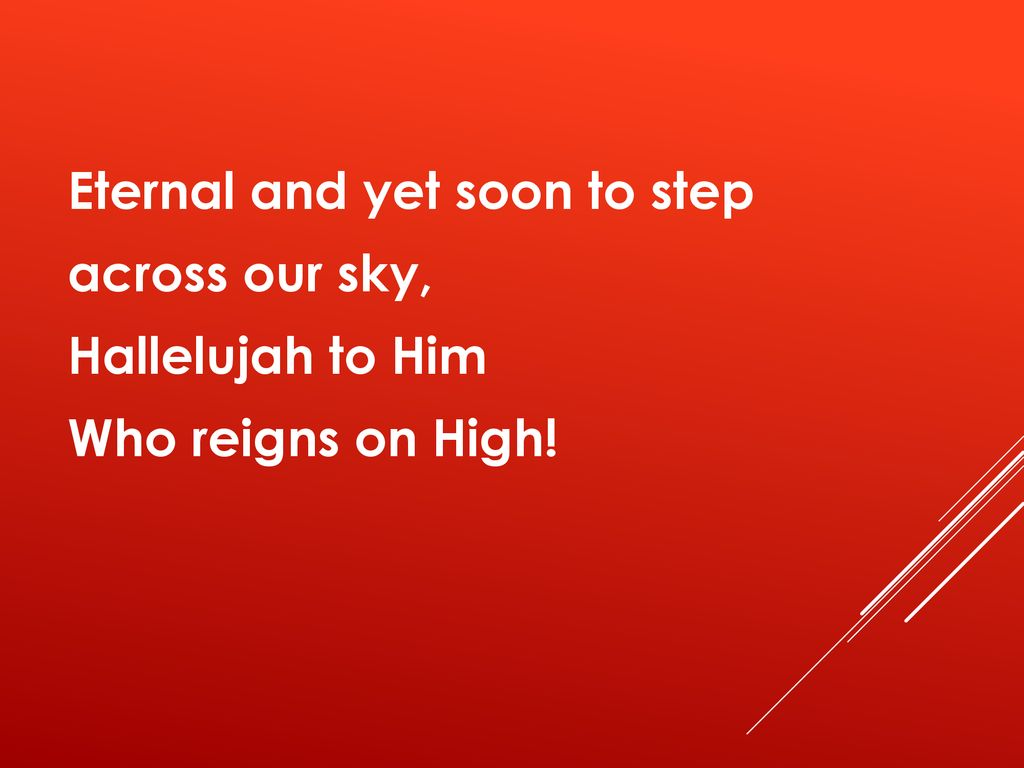 Eternal and yet soon to step across our sky, Hallelujah to Him Who reigns on High!