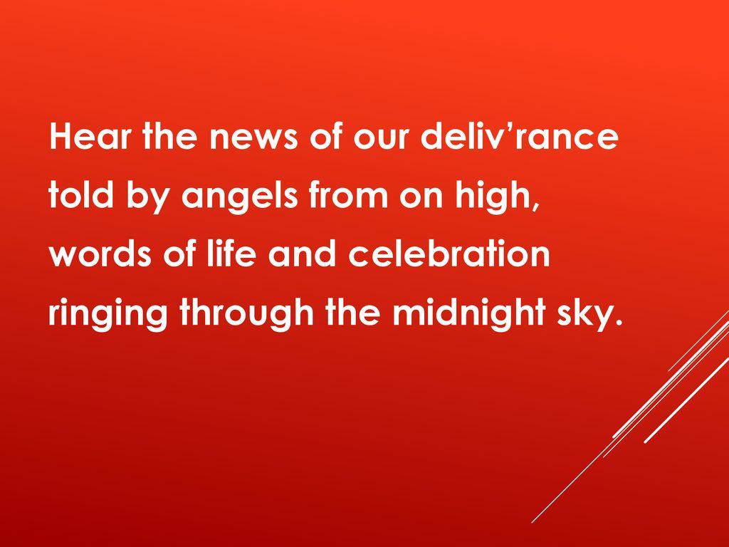 Hear the news of our deliv'rance told by angels from on high, words of life and celebration ringing through the midnight sky.