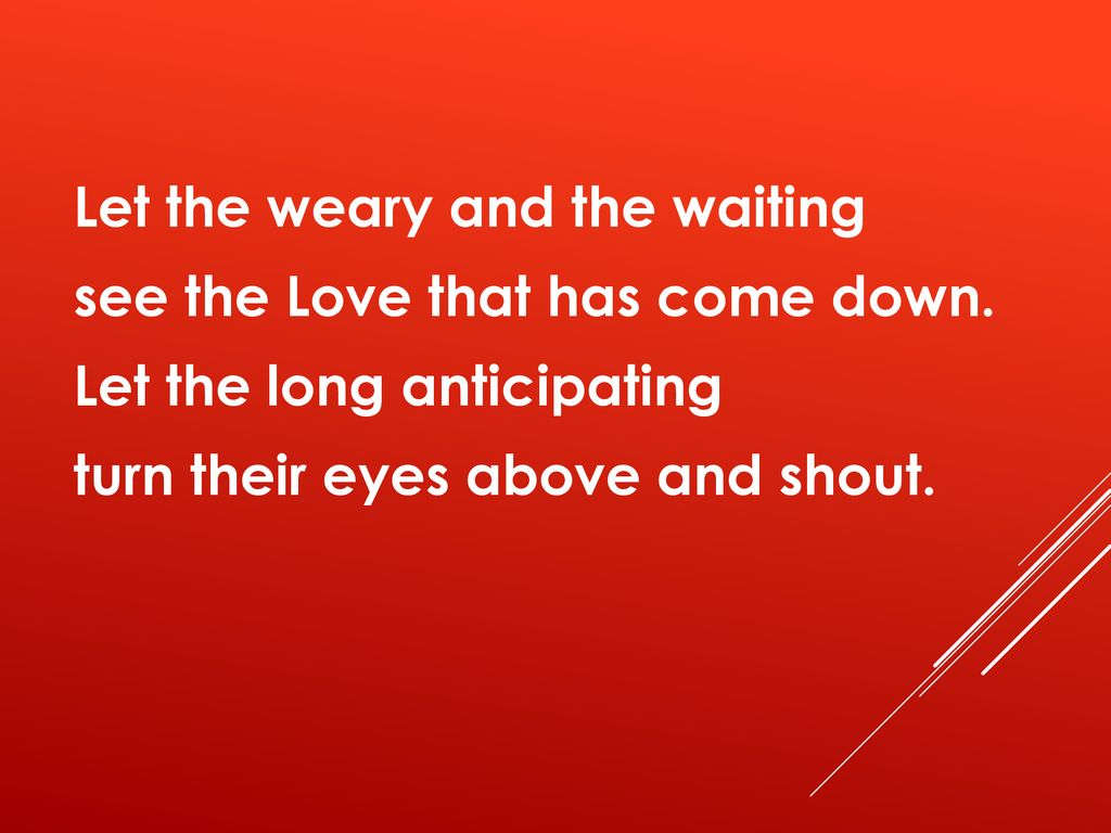 Let the weary and the waiting see the Love that has come down