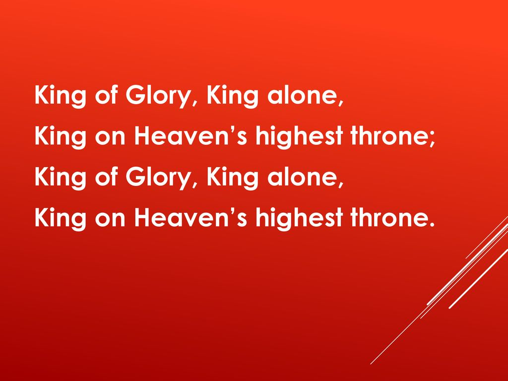 King of Glory, King alone, King on Heaven's highest throne; King on Heaven's highest throne.