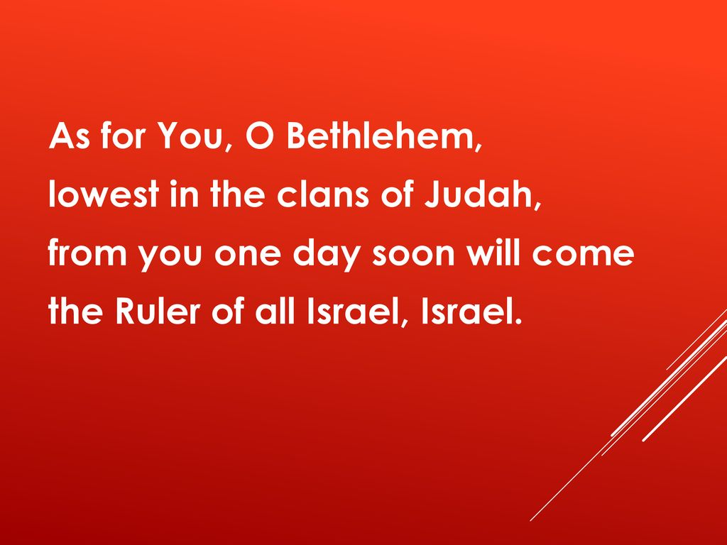 As for You, O Bethlehem, lowest in the clans of Judah, from you one day soon will come the Ruler of all Israel, Israel.