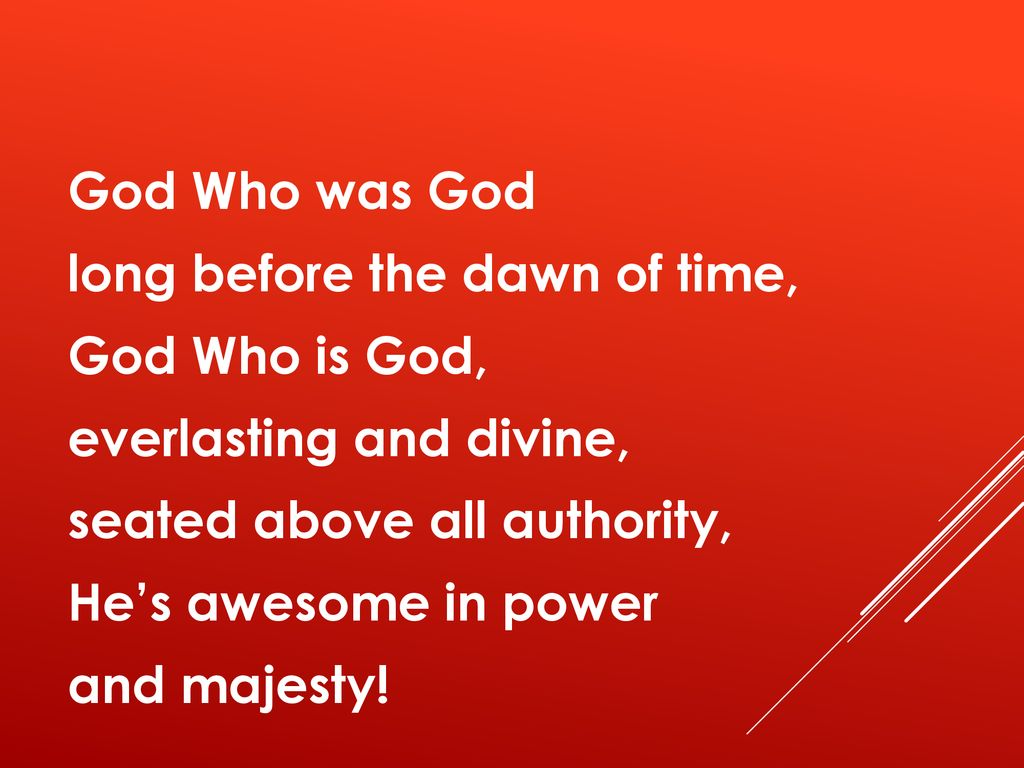God Who was God long before the dawn of time, God Who is God, everlasting and divine, seated above all authority, He's awesome in power and majesty!