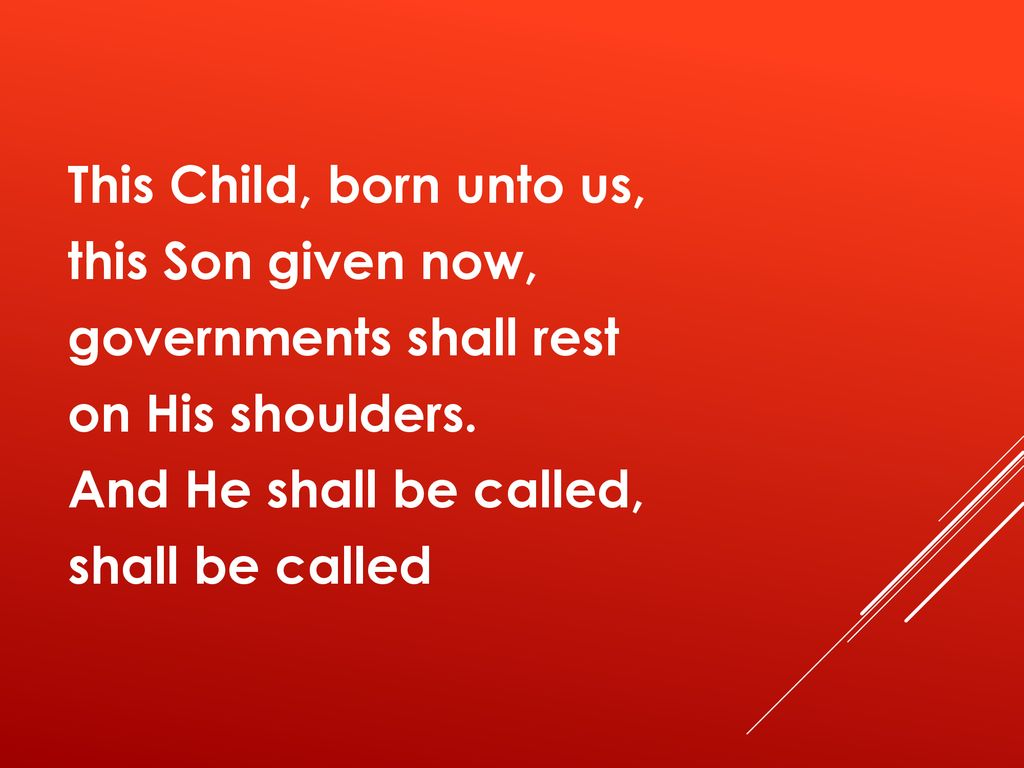 This Child, born unto us, this Son given now, governments shall rest on His shoulders.