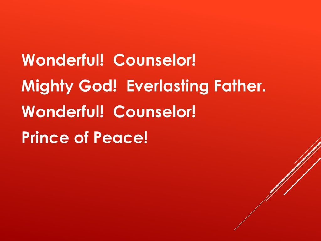 Wonderful! Counselor! Mighty God! Everlasting Father. Prince of Peace!